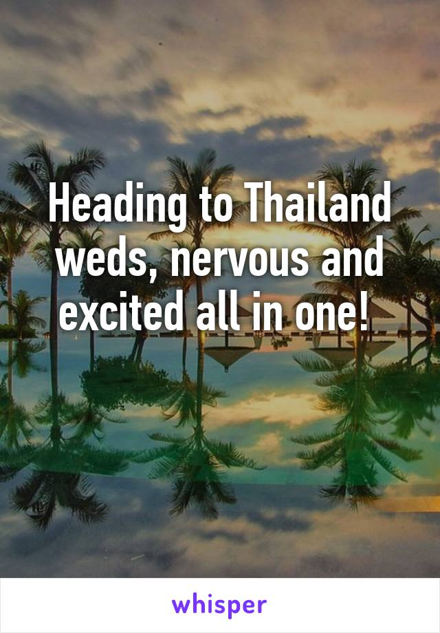 Heading to Thailand weds, nervous and excited all in one!