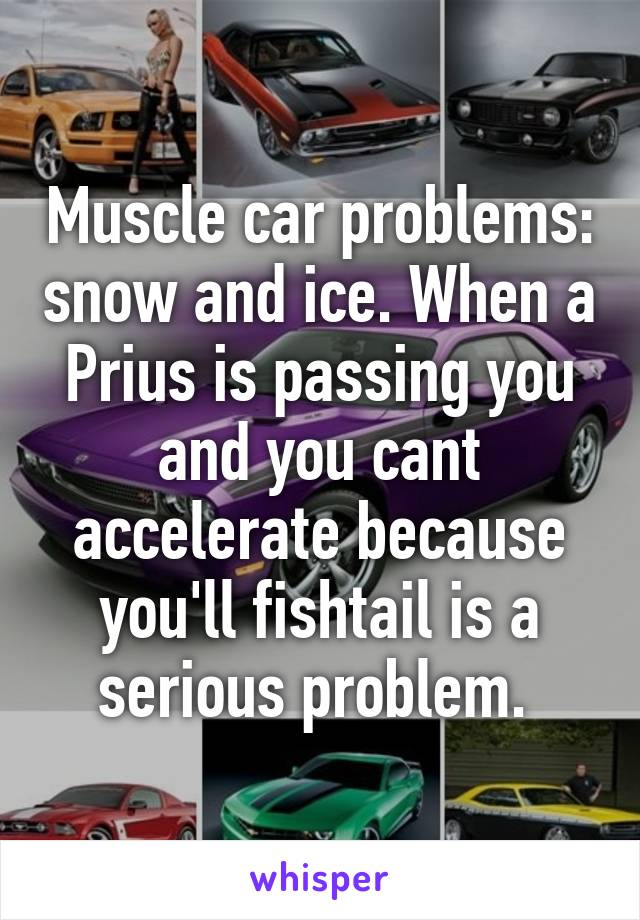 Muscle car problems: snow and ice. When a Prius is passing you and you cant accelerate because you'll fishtail is a serious problem.