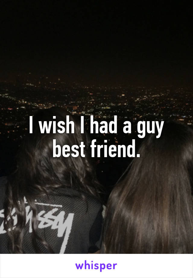 I wish I had a guy best friend.