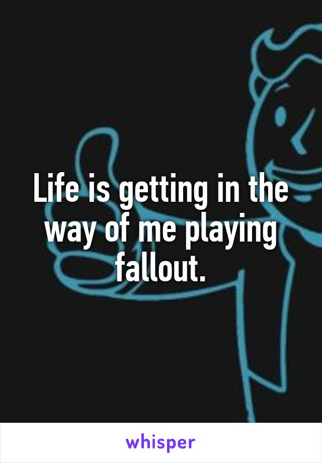 Life is getting in the way of me playing fallout.