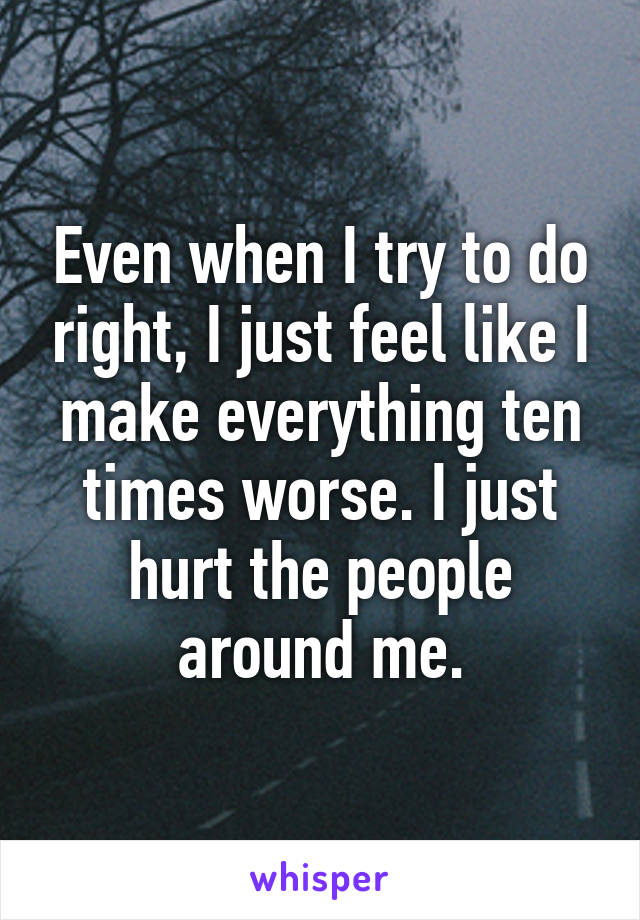 Even when I try to do right, I just feel like I make everything ten times worse. I just hurt the people around me.