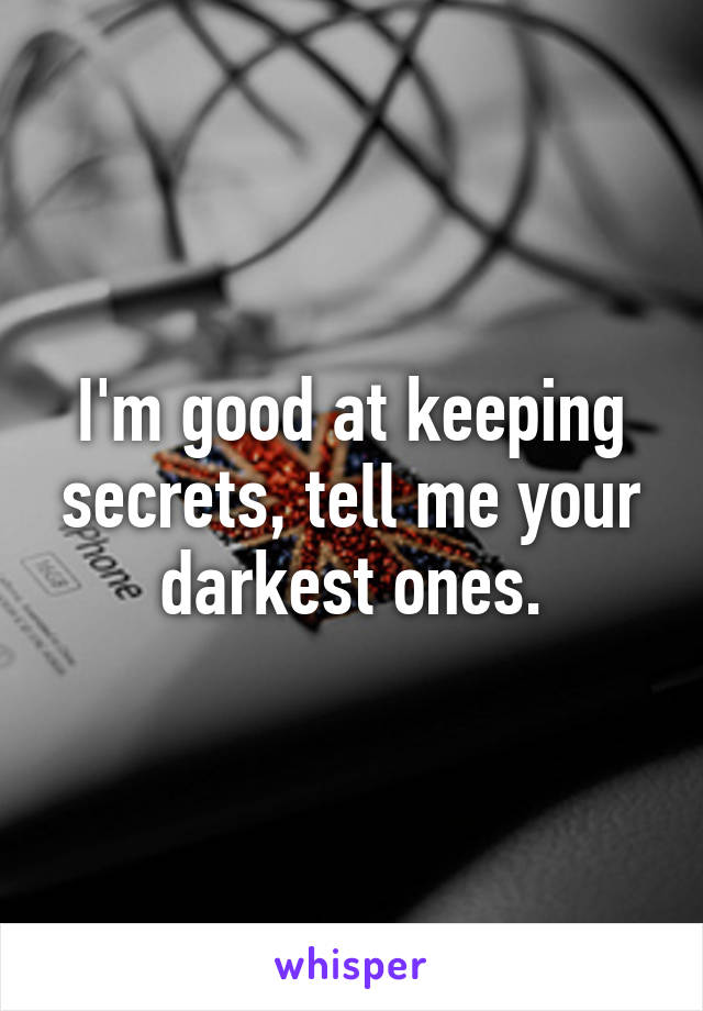 I'm good at keeping secrets, tell me your darkest ones.