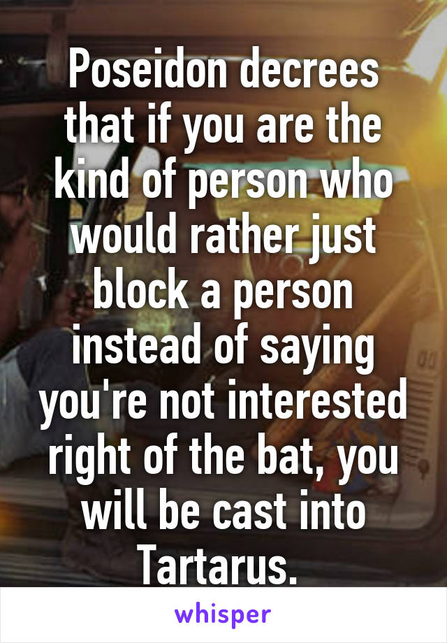Poseidon decrees that if you are the kind of person who would rather just block a person instead of saying you're not interested right of the bat, you will be cast into Tartarus.
