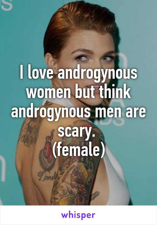 I love androgynous women but think androgynous men are scary.  (female)