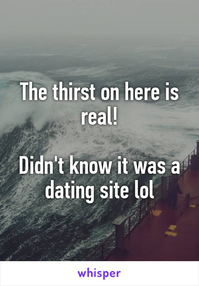 The thirst on here is real!  Didn't know it was a dating site lol