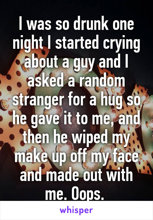 I was so drunk one night I started crying about a guy and I asked a random stranger for a hug so he gave it to me, and then he wiped my make up off my face and made out with me. Oops.