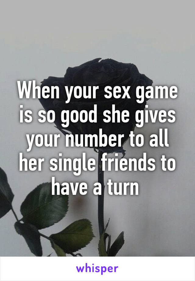 When your sex game is so good she gives your number to all her single friends to have a turn