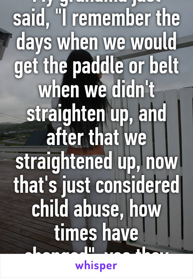 """My grandma just said, """"I remember the days when we would get the paddle or belt when we didn't straighten up, and after that we straightened up, now that's just considered child abuse, how times have changed""""..yes they have"""