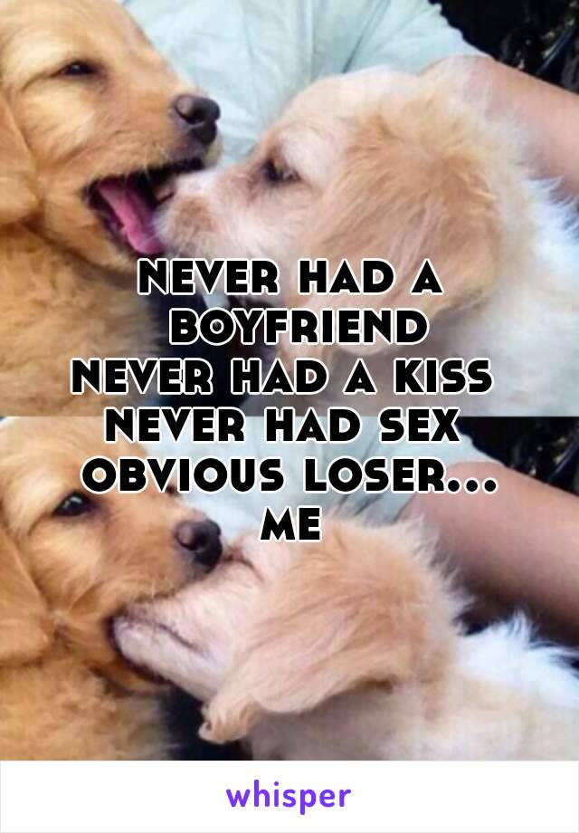 never had a boyfriend never had a kiss  never had sex  obvious loser... me