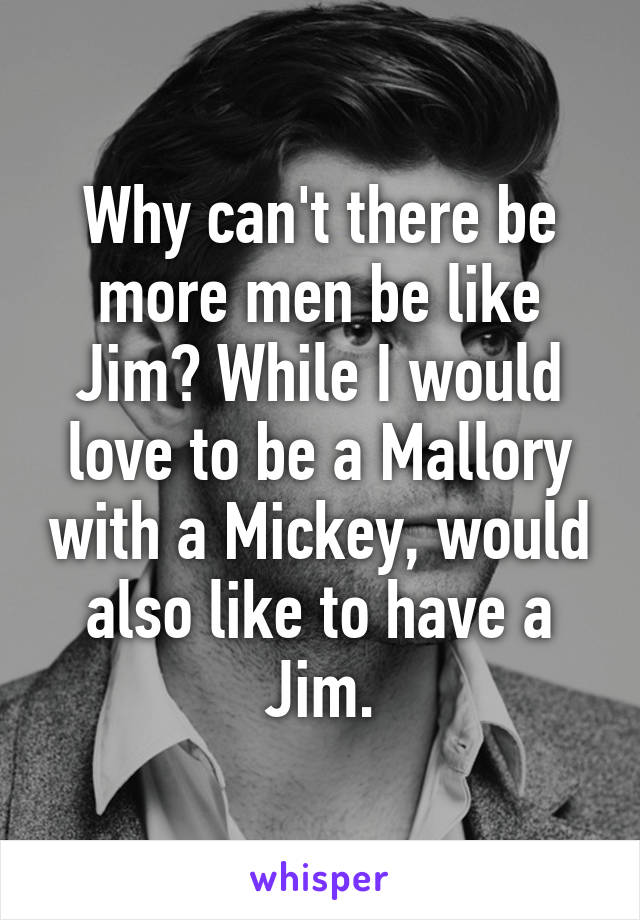 Why can't there be more men be like Jim? While I would love to be a Mallory with a Mickey, would also like to have a Jim.