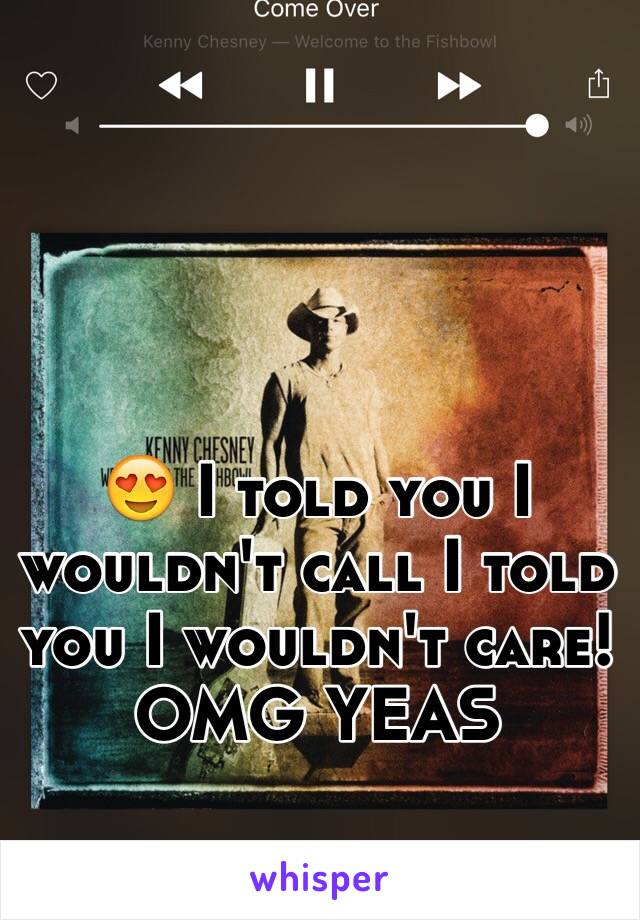 😍 I told you I wouldn't call I told you I wouldn't care! OMG YEAS