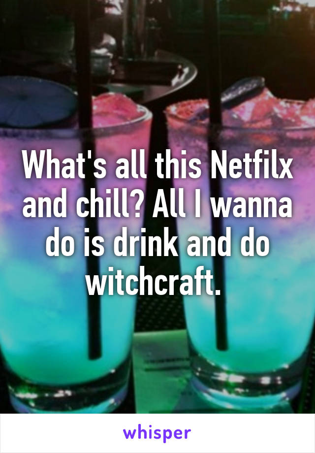 What's all this Netfilx and chill? All I wanna do is drink and do witchcraft.