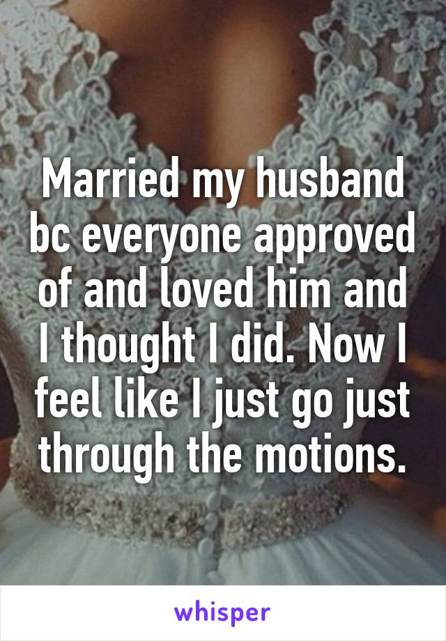 Married my husband bc everyone approved of and loved him and I thought I did. Now I feel like I just go just through the motions.
