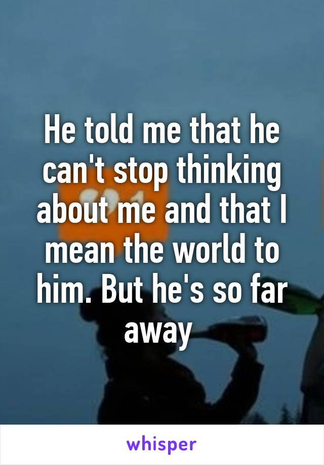 He told me that he can't stop thinking about me and that I mean the world to him. But he's so far away
