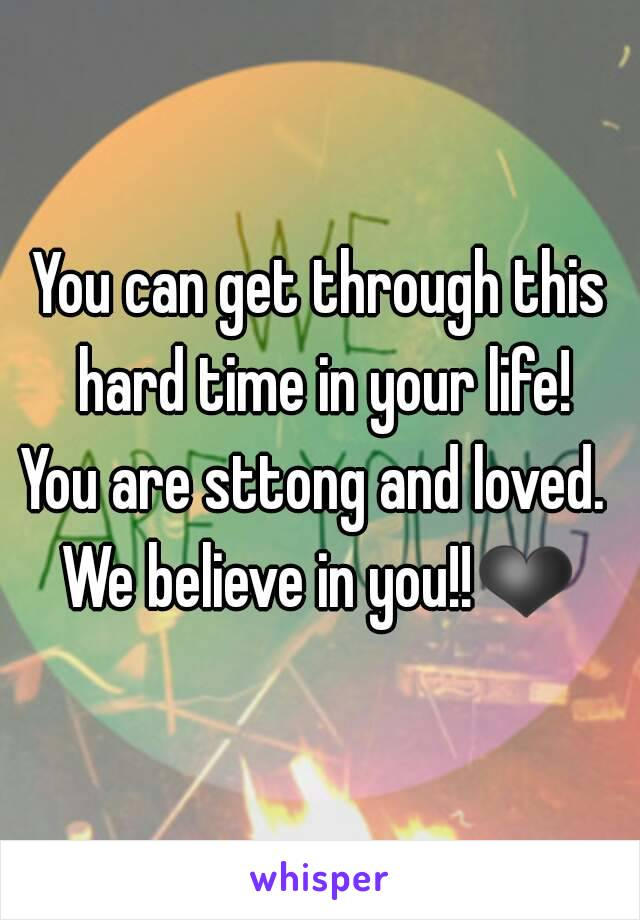 You can get through this hard time in your life! You are sttong and loved.  We believe in you!!❤