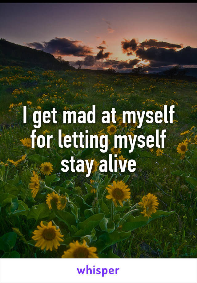 I get mad at myself for letting myself stay alive