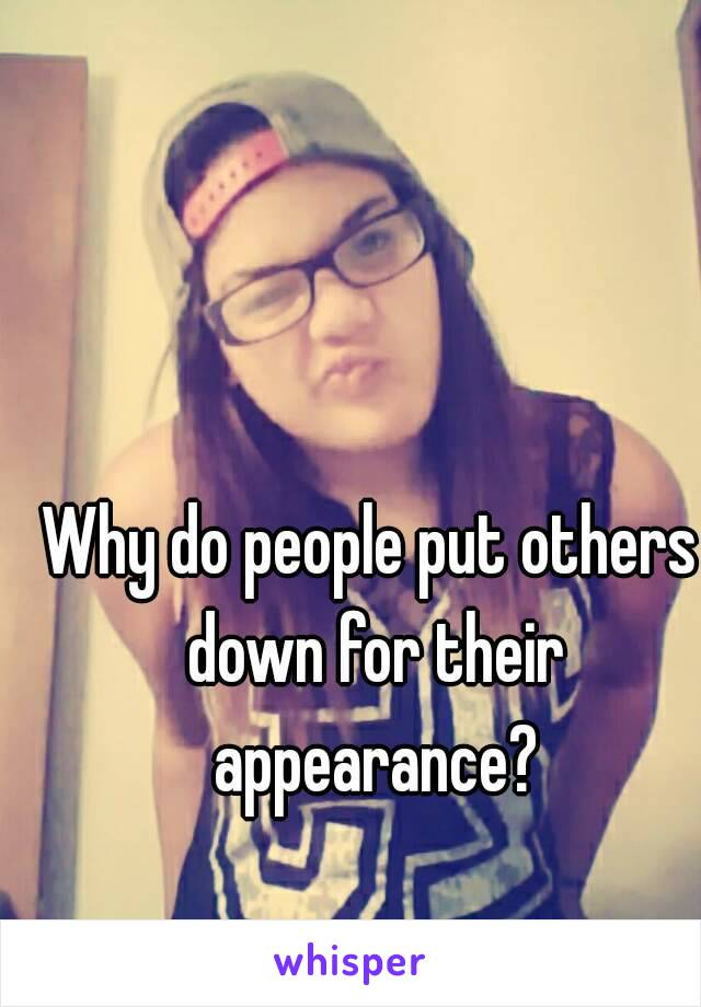 Why do people put others down for their appearance?