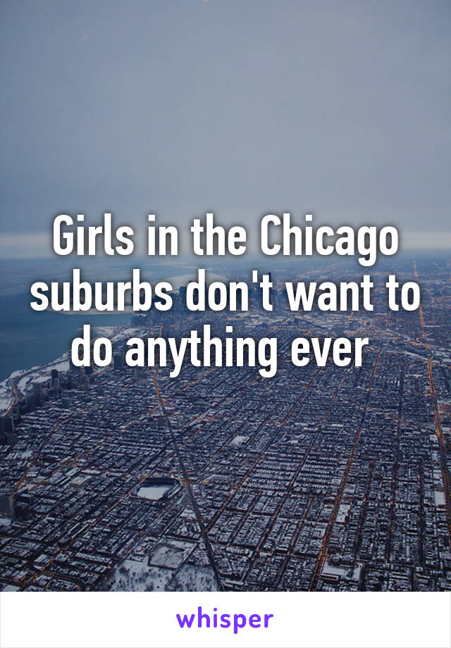 Girls in the Chicago suburbs don't want to do anything ever