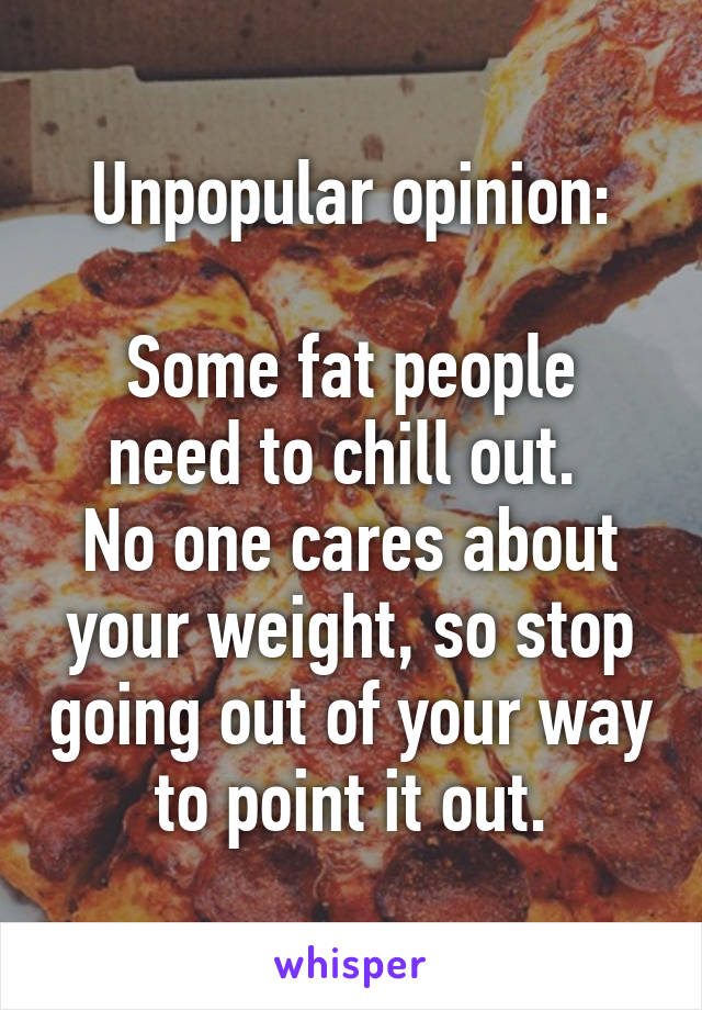 Unpopular opinion:  Some fat people need to chill out.  No one cares about your weight, so stop going out of your way to point it out.