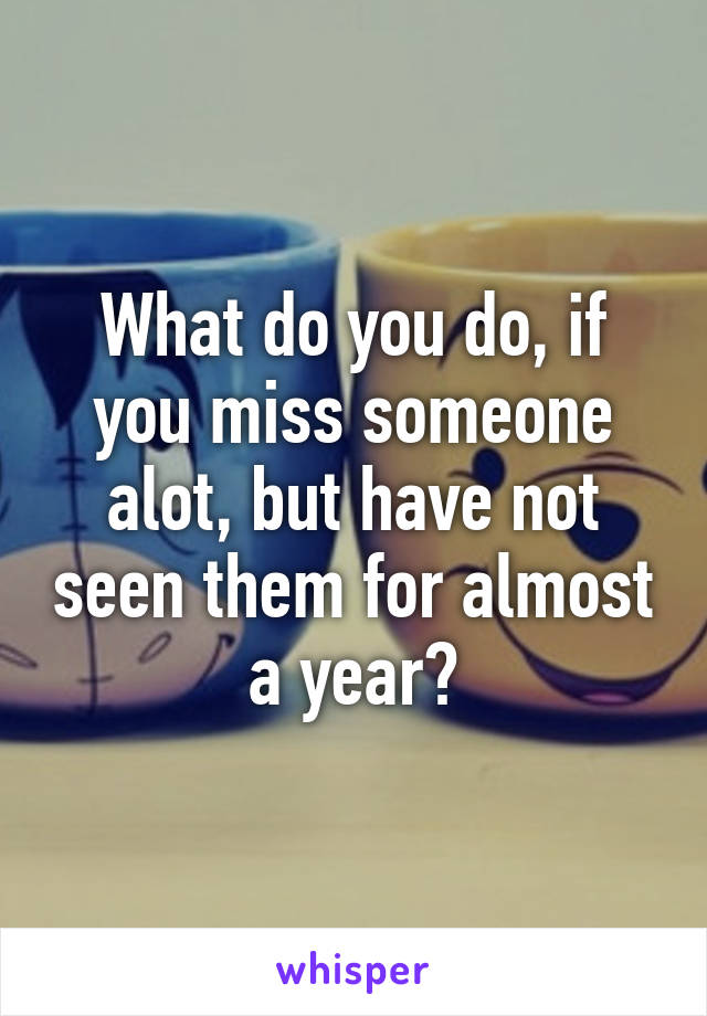 What do you do, if you miss someone alot, but have not seen them for almost a year?