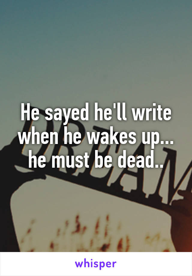 He sayed he'll write when he wakes up... he must be dead..