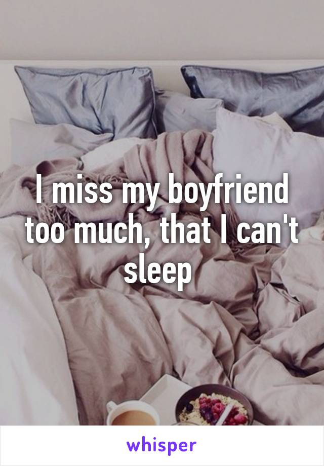 I miss my boyfriend too much, that I can't sleep
