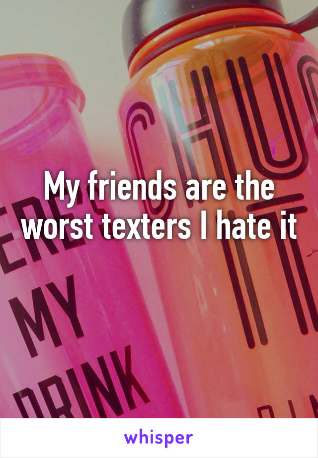 My friends are the worst texters I hate it