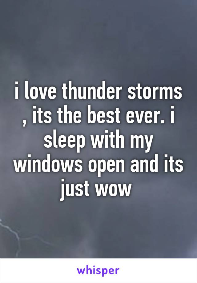 i love thunder storms , its the best ever. i sleep with my windows open and its just wow