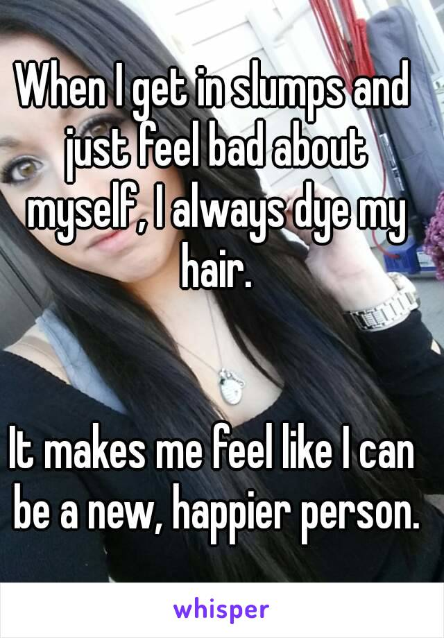 When I get in slumps and just feel bad about myself, I always dye my hair.   It makes me feel like I can be a new, happier person.