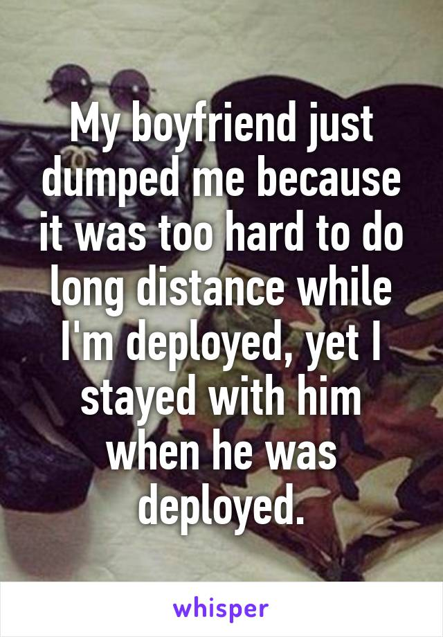 My boyfriend just dumped me because it was too hard to do long distance while I'm deployed, yet I stayed with him when he was deployed.