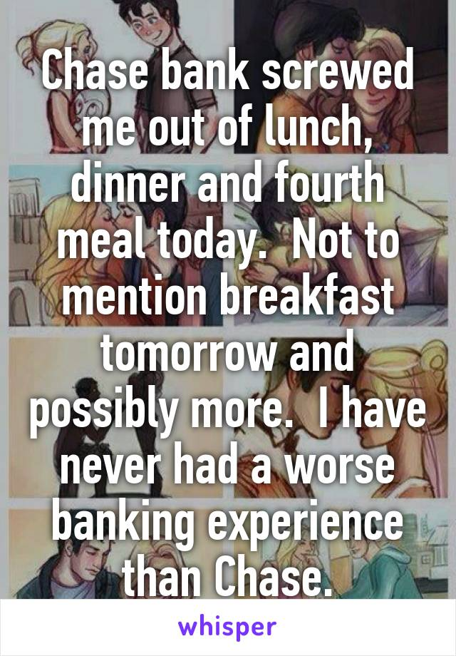 Chase bank screwed me out of lunch, dinner and fourth meal today.  Not to mention breakfast tomorrow and possibly more.  I have never had a worse banking experience than Chase.