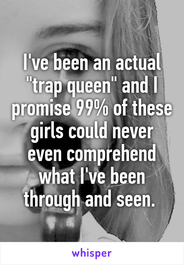 """I've been an actual """"trap queen"""" and I promise 99% of these girls could never even comprehend what I've been through and seen."""