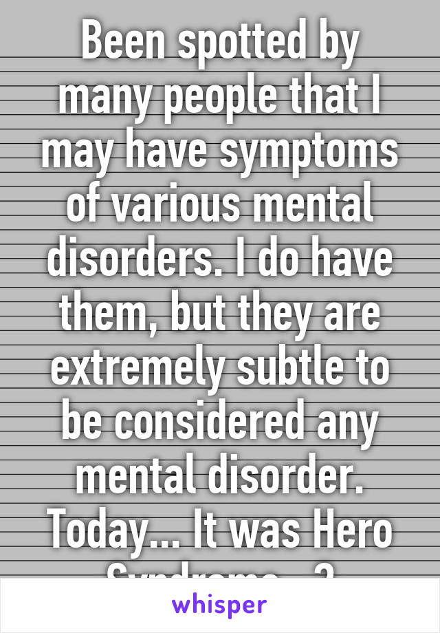 Been spotted by many people that I may have symptoms of various mental disorders. I do have them, but they are extremely subtle to be considered any mental disorder. Today... It was Hero Syndrome...?