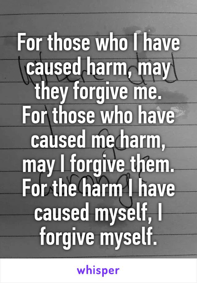 For those who I have caused harm, may they forgive me. For those who have caused me harm, may I forgive them. For the harm I have caused myself, I forgive myself.