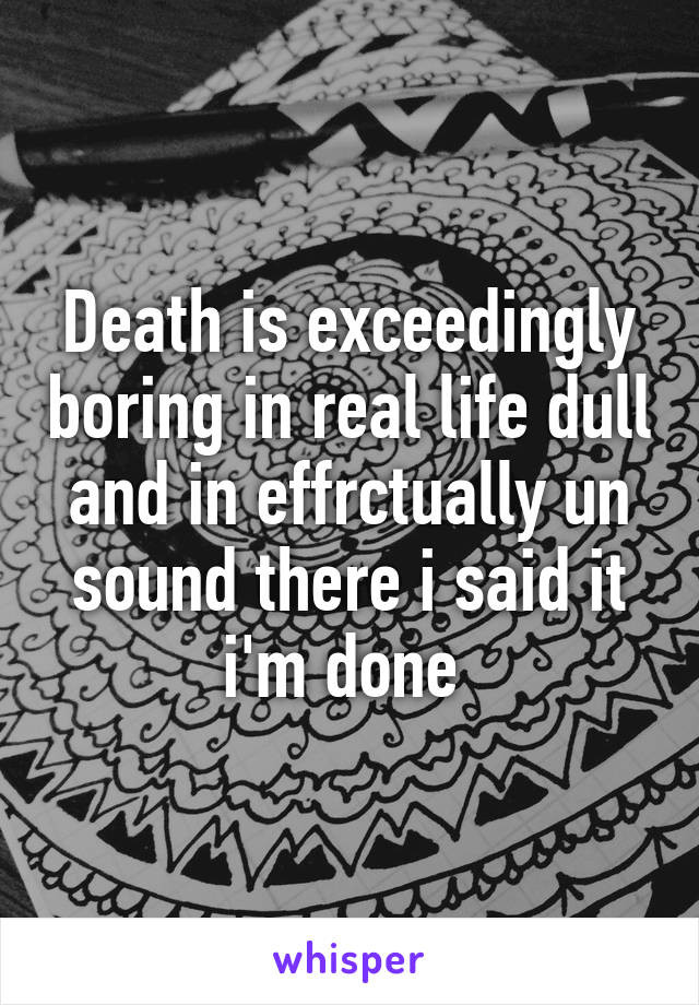 Death is exceedingly boring in real life dull and in effrctually un sound there i said it i'm done