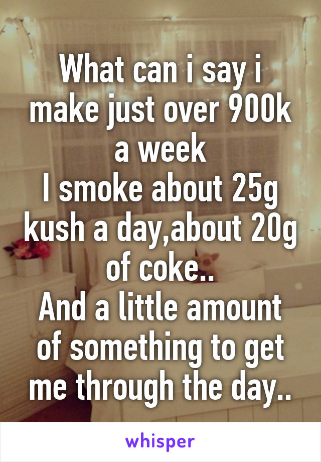 What can i say i make just over 900k a week I smoke about 25g kush a day,about 20g of coke.. And a little amount of something to get me through the day..