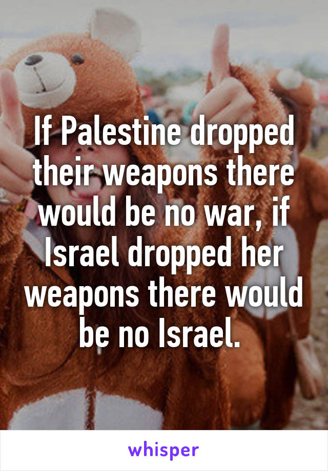If Palestine dropped their weapons there would be no war, if Israel dropped her weapons there would be no Israel.