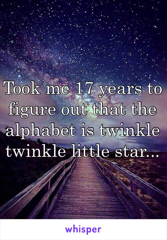 Took me 17 years to figure out that the alphabet is twinkle twinkle little star...
