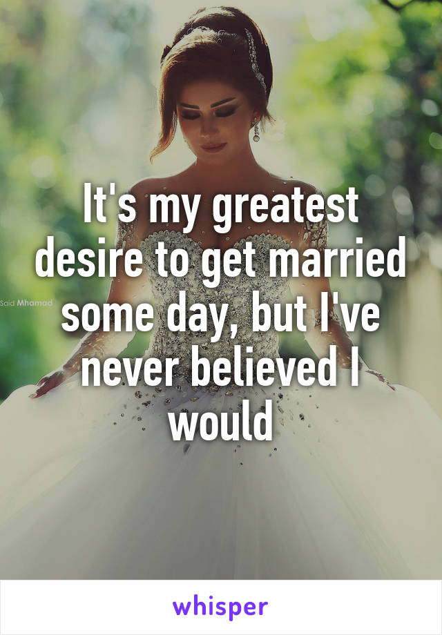 It's my greatest desire to get married some day, but I've never believed I would