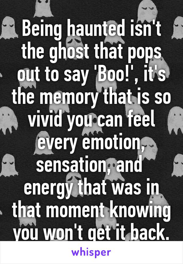 Being haunted isn't the ghost that pops out to say 'Boo!', it's the memory that is so vivid you can feel every emotion, sensation, and  energy that was in that moment knowing you won't get it back.