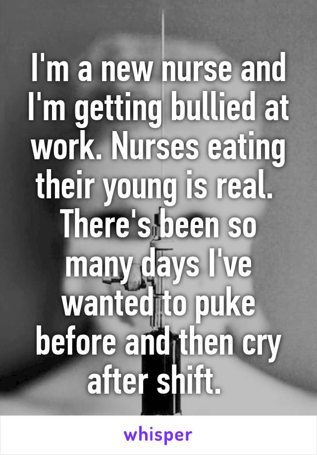 I'm a new nurse and I'm getting bullied at work. Nurses eating their young is real.  There's been so many days I've wanted to puke before and then cry after shift.