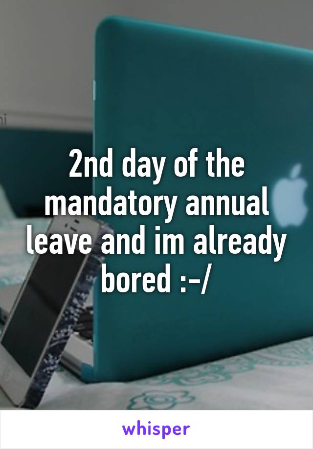 2nd day of the mandatory annual leave and im already bored :-/