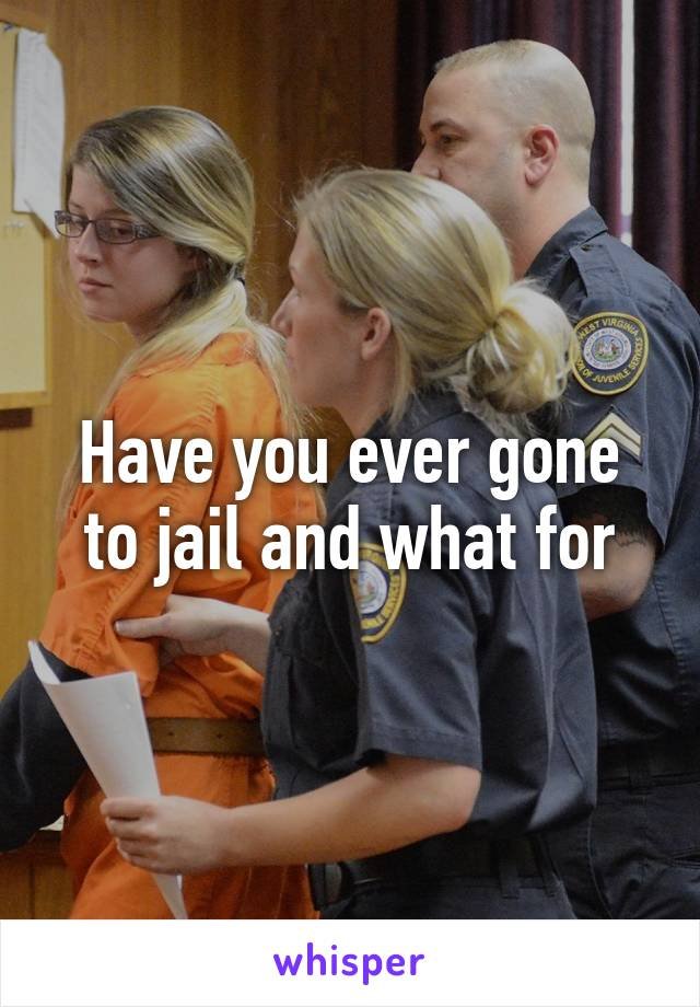Have you ever gone to jail and what for