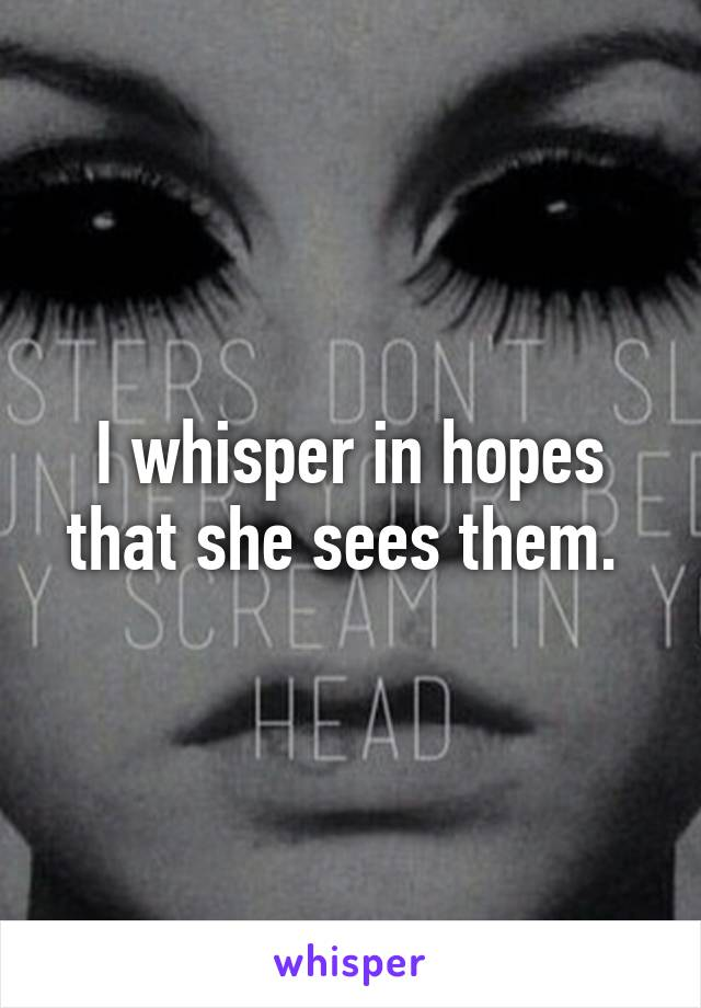 I whisper in hopes that she sees them.
