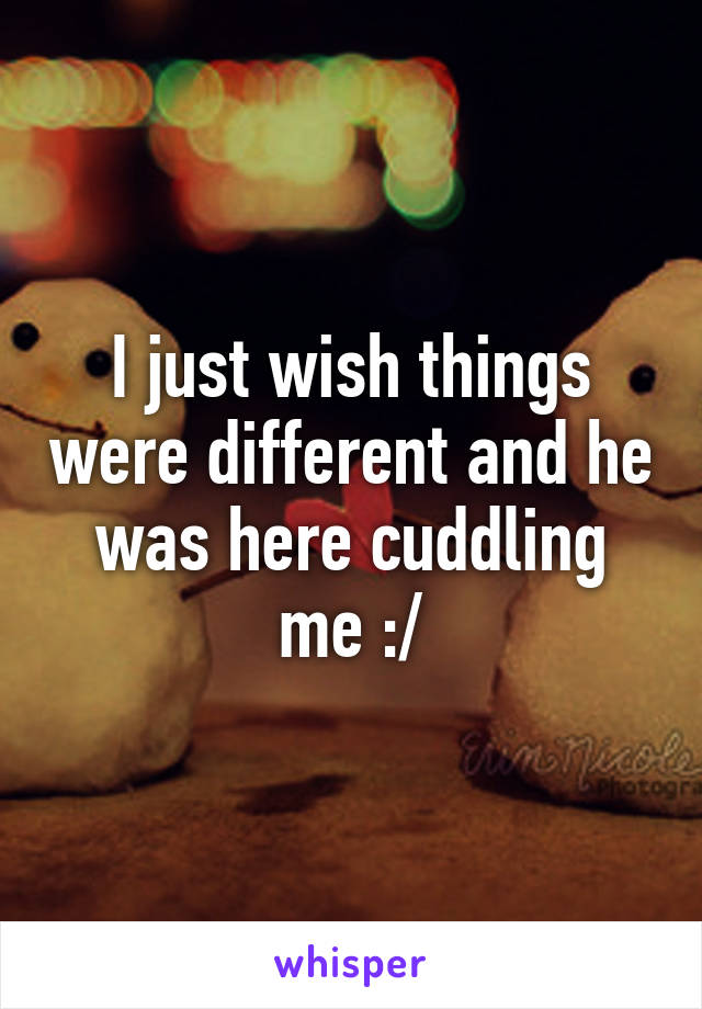 I just wish things were different and he was here cuddling me :/