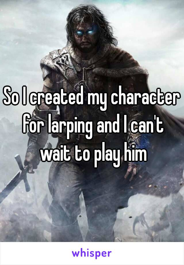 So I created my character for larping and I can't wait to play him
