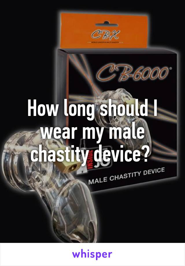 How long should I wear my male chastity device?