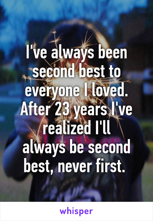 I've always been second best to everyone I loved. After 23 years I've realized I'll always be second best, never first.