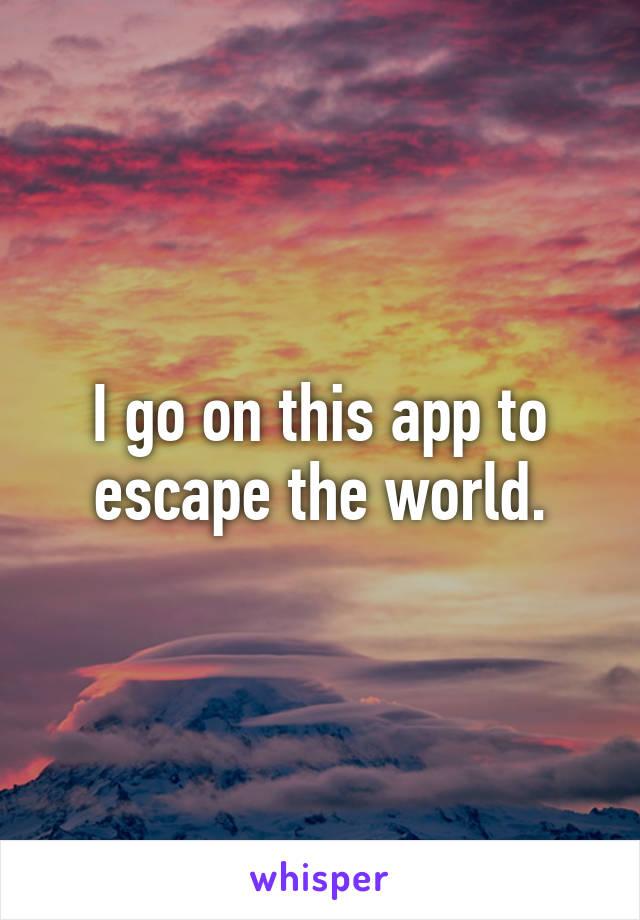 I go on this app to escape the world.