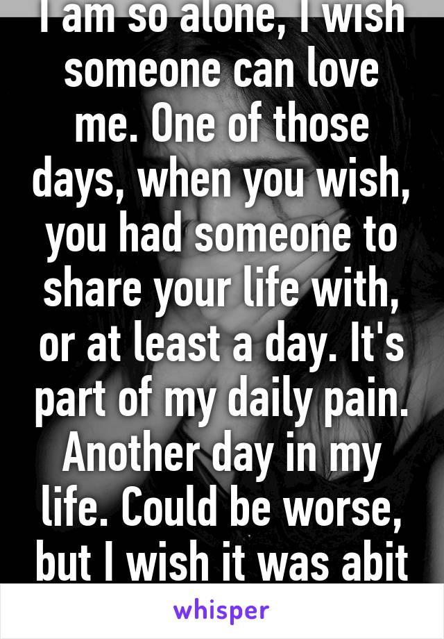 I am so alone, I wish someone can love me. One of those days, when you wish, you had someone to share your life with, or at least a day. It's part of my daily pain. Another day in my life. Could be worse, but I wish it was abit better.
